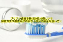 ブリアン歯磨き粉は詐欺で怪しい?解約方法や副作用が不安な人向けの安全な使い方!